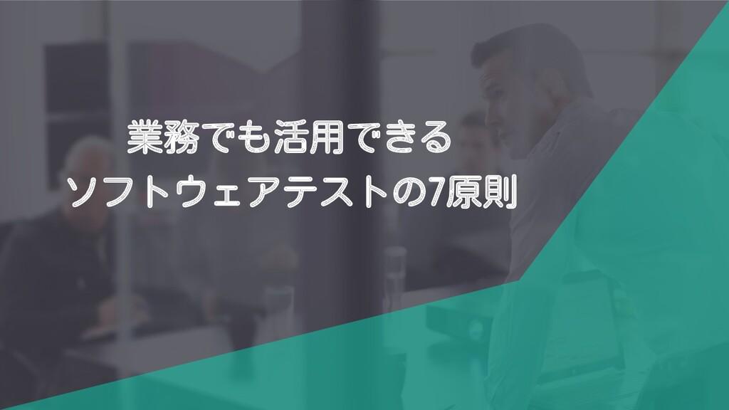 業務でも活用できる ソフトウェアテストの7原則