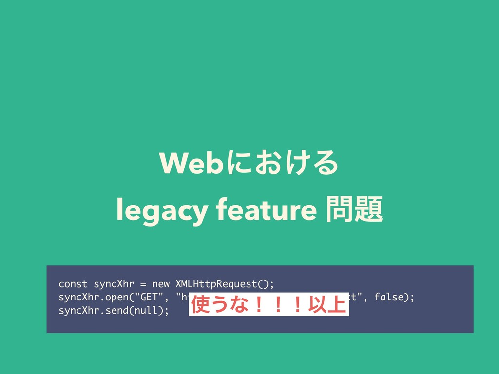 Webʹ͓͚Δ legacy feature ໰୊ const syncXhr = new X...
