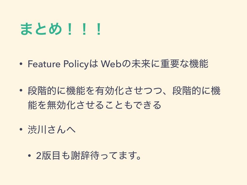 ·ͱΊʂʂʂ • Feature Policy Webͷະདྷʹॏཁͳػ • ஈ֊తʹػΛ...