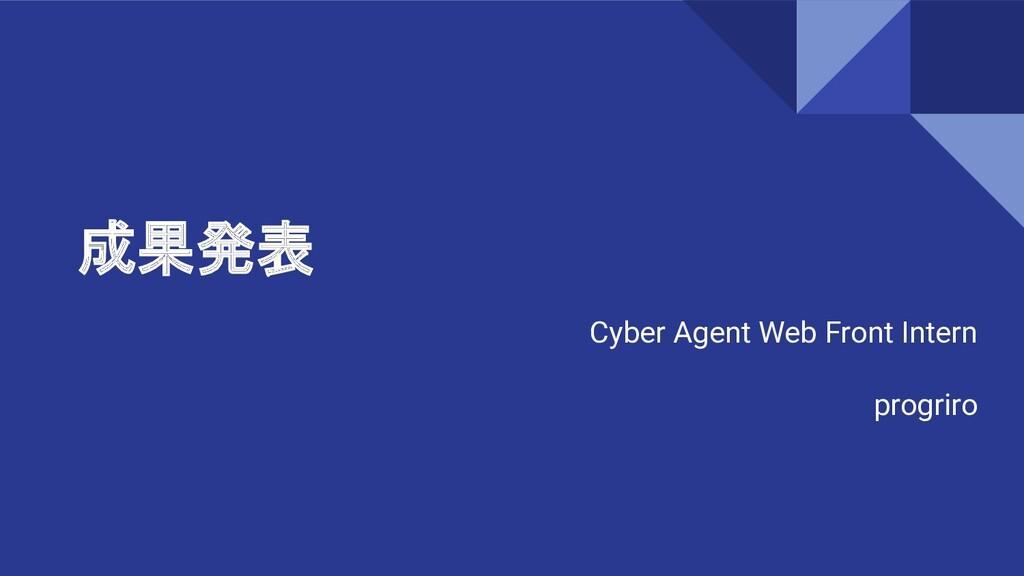 成果発表 Cyber Agent Web Front Intern progriro