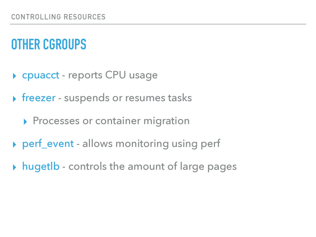 CONTROLLING RESOURCES OTHER CGROUPS ▸ cpuacct -...