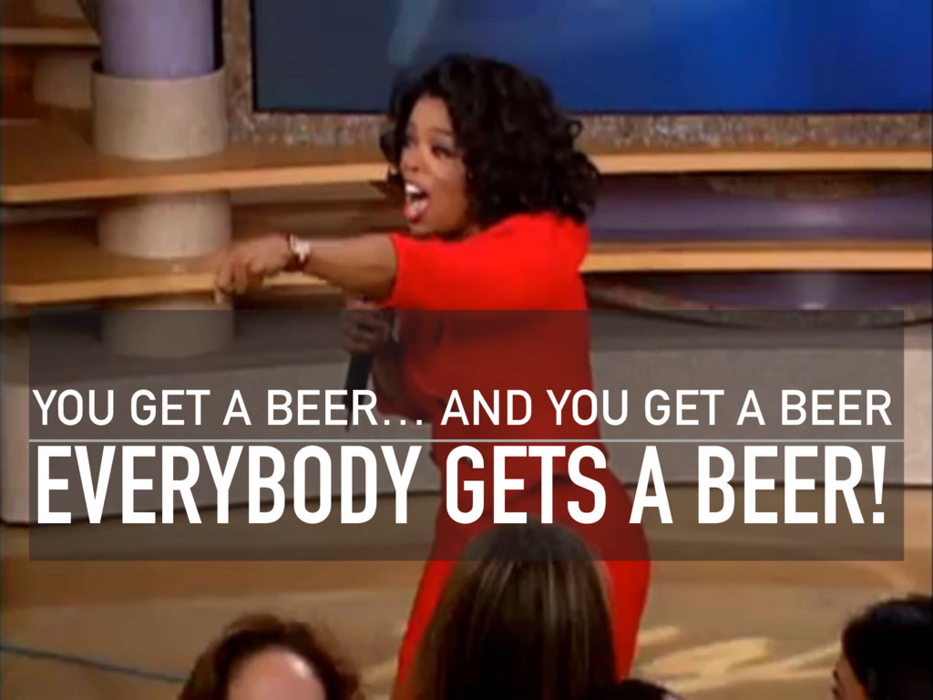 EVERYBODY GETS A BEER! YOU GET A BEER… AND YOU ...