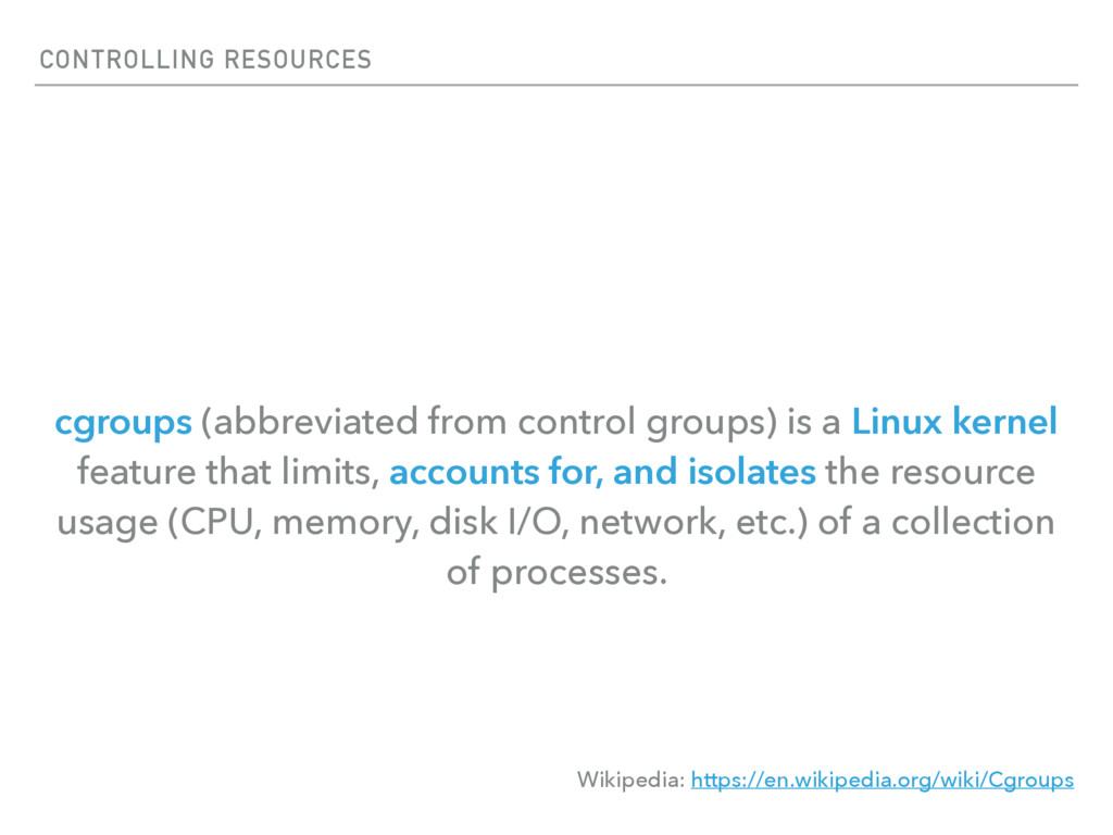 CONTROLLING RESOURCES cgroups (abbreviated from...
