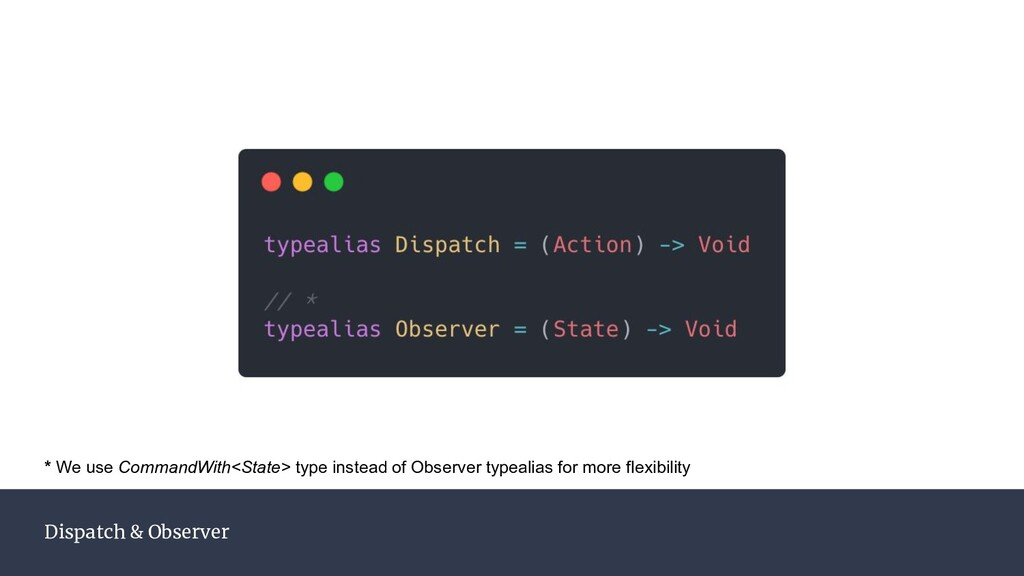 Dispatch & Observer * We use CommandWith<State>...