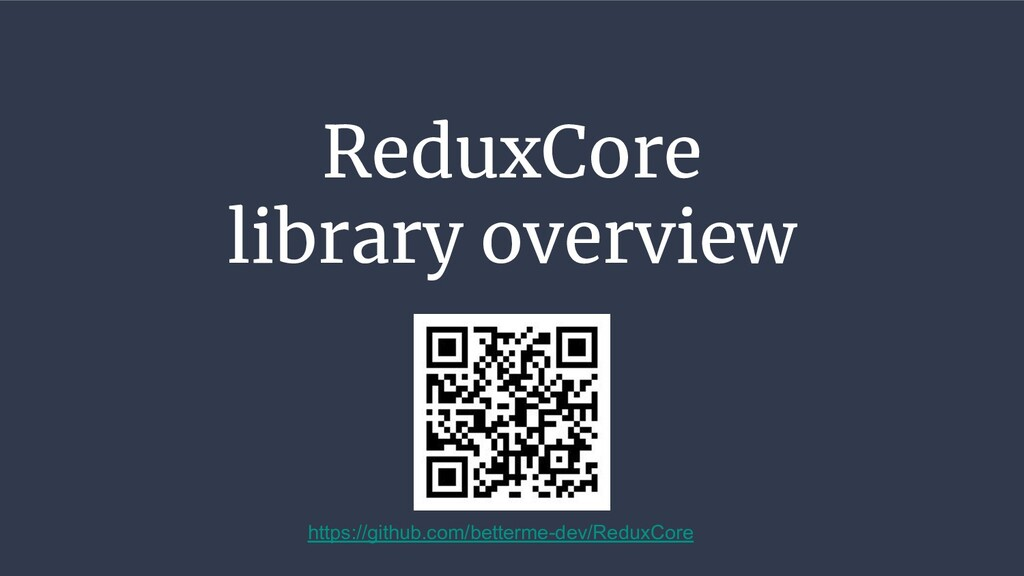 ReduxCore library overview https://github.com/b...