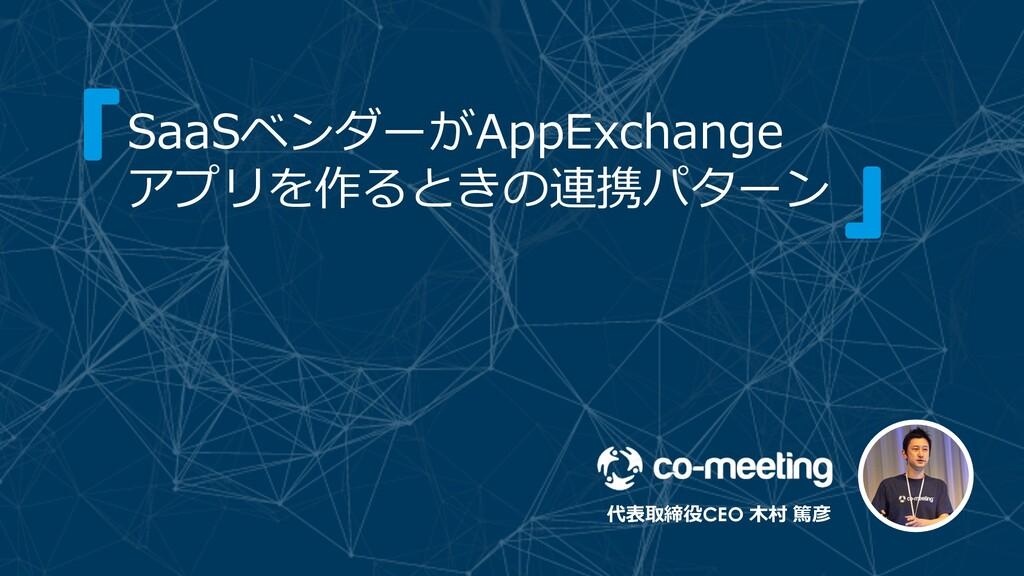 代表取締役CEO ⽊村 篤彦 SaaSベンダーがAppExchange アプリを作るときの連携...