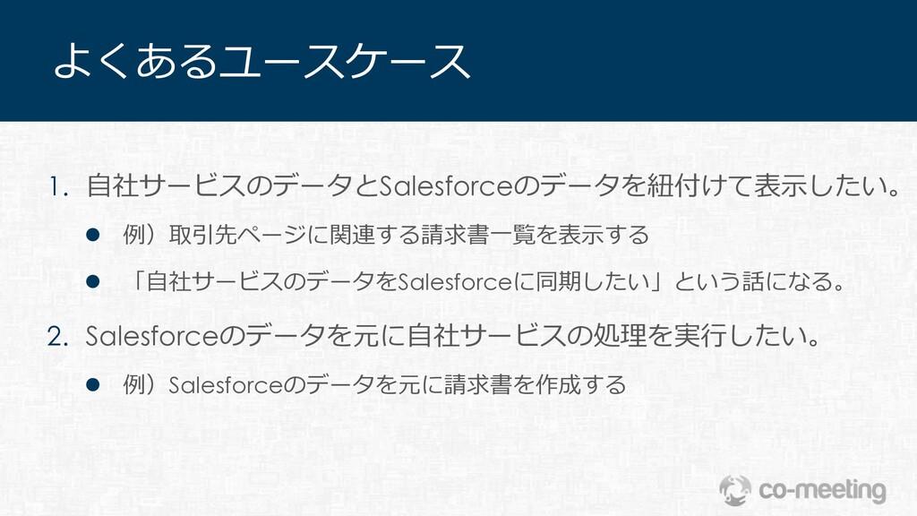 よくあるユースケース 1. ⾃社サービスのデータとSalesforceのデータを紐付けて表⽰し...