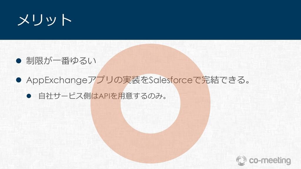 メリット l 制限が⼀番ゆるい l AppExchangeアプリの実装をSalesforceで...