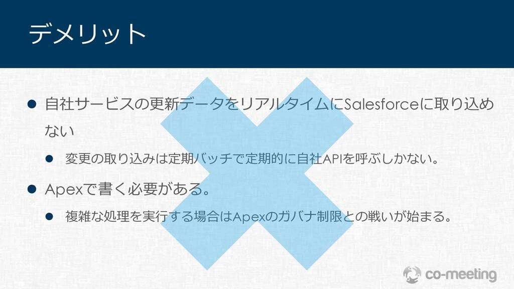 デメリット l ⾃社サービスの更新データをリアルタイムにSalesforceに取り込め ない ...