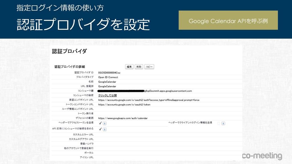 指定ログイン情報の使い⽅ 認証プロバイダを設定 Google Calendar APIを呼ぶ例