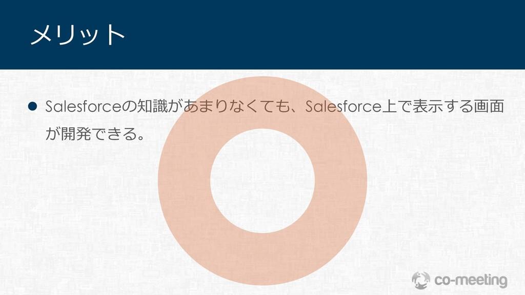 メリット l Salesforceの知識があまりなくても、Salesforce上で表⽰する画⾯...