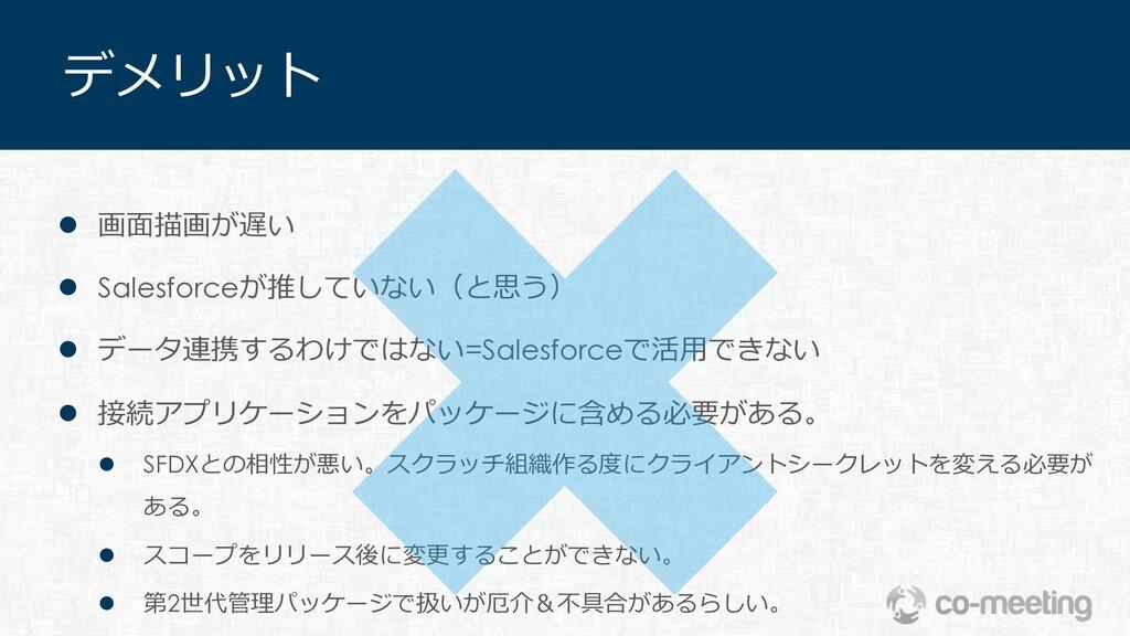 デメリット l 画⾯描画が遅い l Salesforceが推していない(と思う) l データ連...