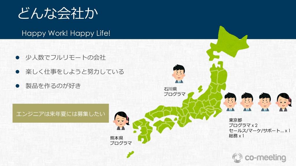 エンジニアは来年夏には募集したい Happy Work! Happy Life! どんな会社か...