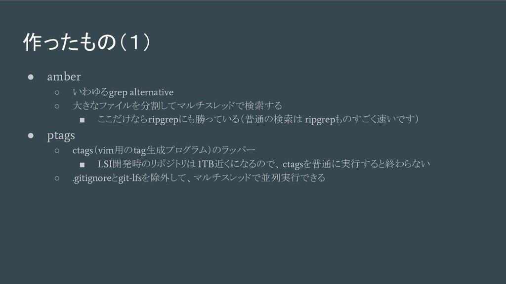 作ったもの(1) ● amber ○ いわゆる grep alternative ○ 大きなフ...