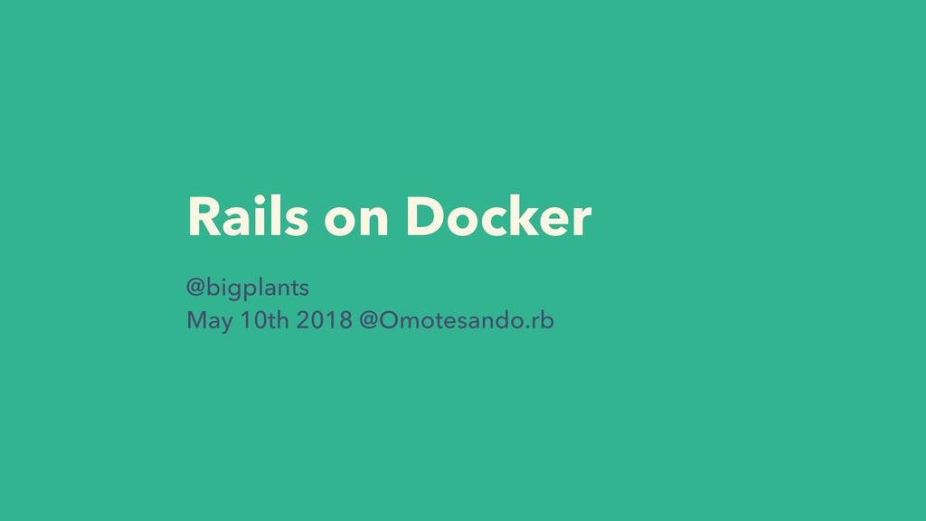 Rails on Docker @bigplants May 10th 2018 @Omote...