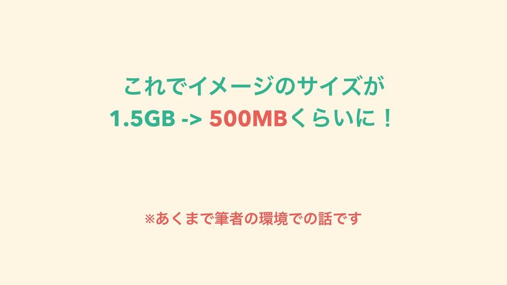 ͜ΕͰΠϝʔδͷαΠζ͕ 1.5GB -> 500MB͘Β͍ʹʂ ※͋͘·ͰචऀͷڥͰͷͰ͢