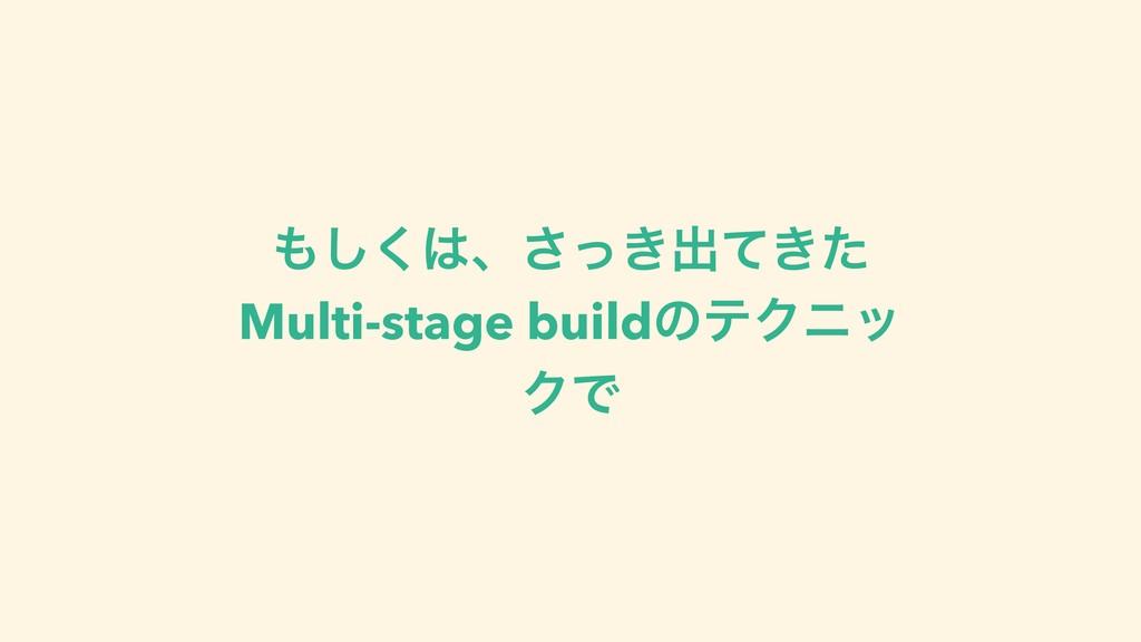 ͘͠ɺ͖ͬ͞ग़͖ͯͨ Multi-stage buildͷςΫχο ΫͰ