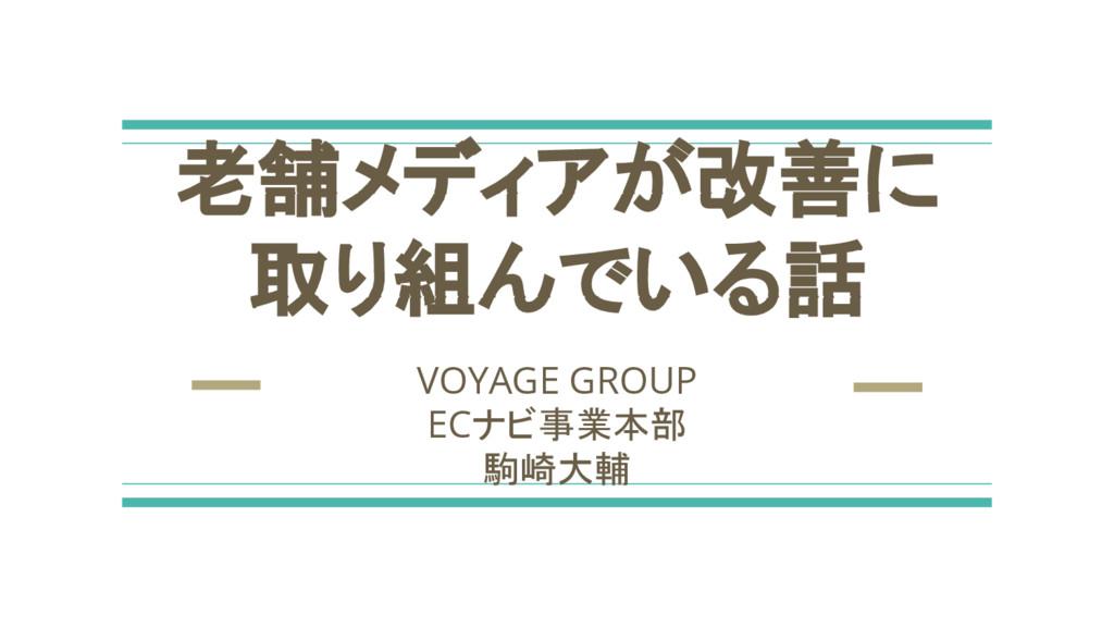 老舗メディアが改善に 取り組んでいる話 VOYAGE GROUP ECナビ事業本部 駒崎大輔