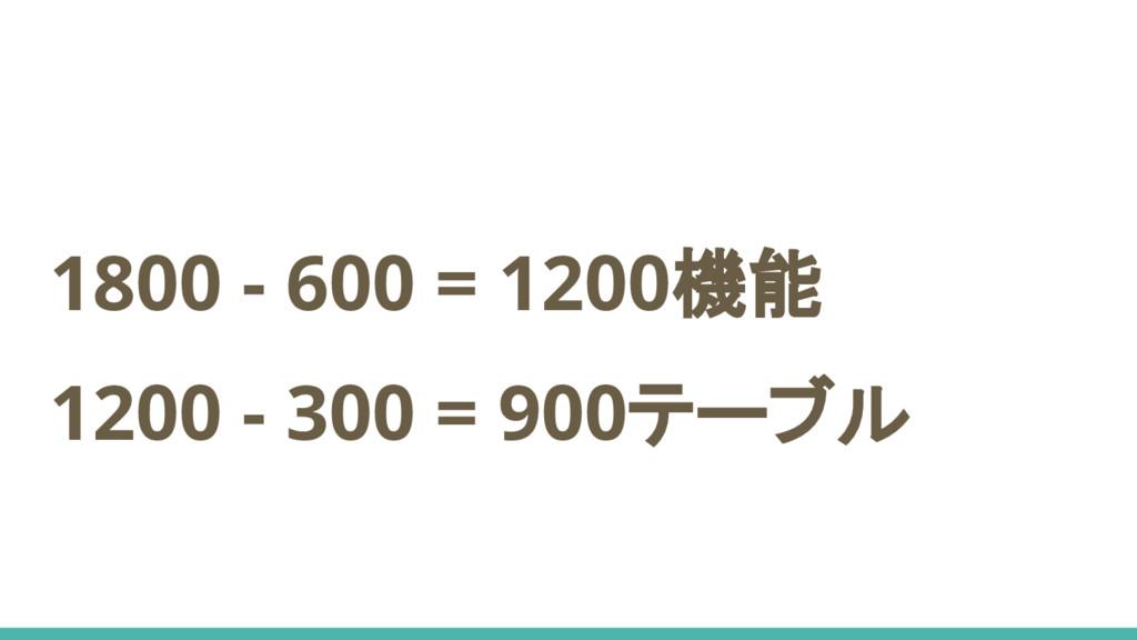 1800 - 600 = 1200機能 1200 - 300 = 900テーブル
