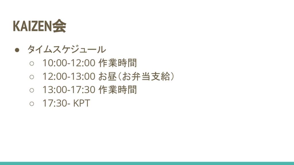 KAIZEN会 ● タイムスケジュール ○ 10:00-12:00 作業時間 ○ 12:00-...