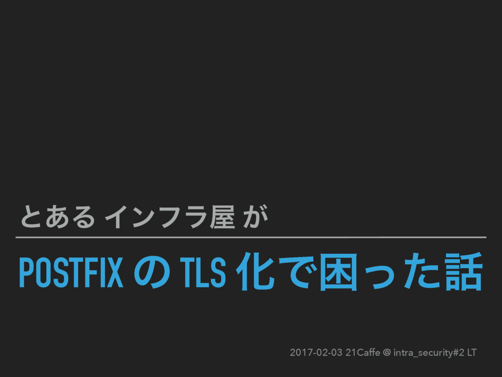 POSTFIX ͷ TLS ԽͰࠔͬͨ ͱ͋Δ Πϯϑϥ ͕ 2017-02-03 21C...