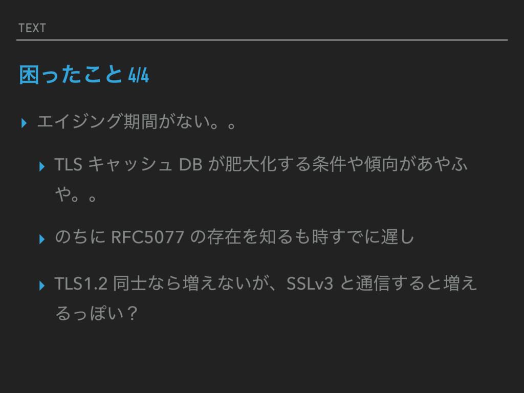 TEXT ࠔͬͨ͜ͱ 4/4 ▸ ΤΠδϯάظ͕ؒͳ͍ɻɻ ▸ TLS Ωϟογϡ DB ͕ං...