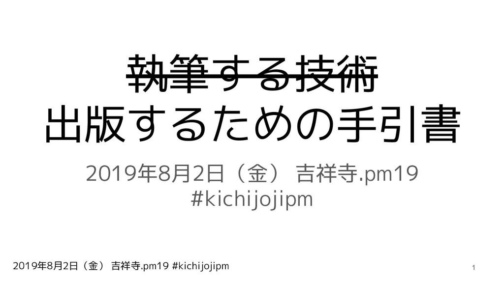 2019年8月2日(金) 吉祥寺.pm19 #kichijojipm 執筆する技術 出版するた...