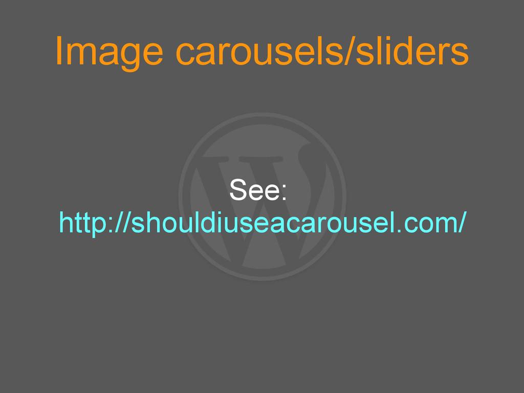 Image carousels/sliders See: http://shouldiusea...