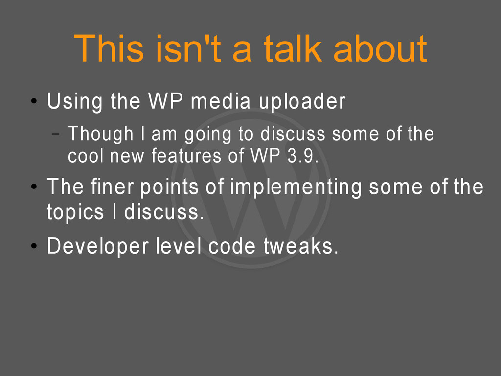 This isn't a talk about ● Using the WP media up...