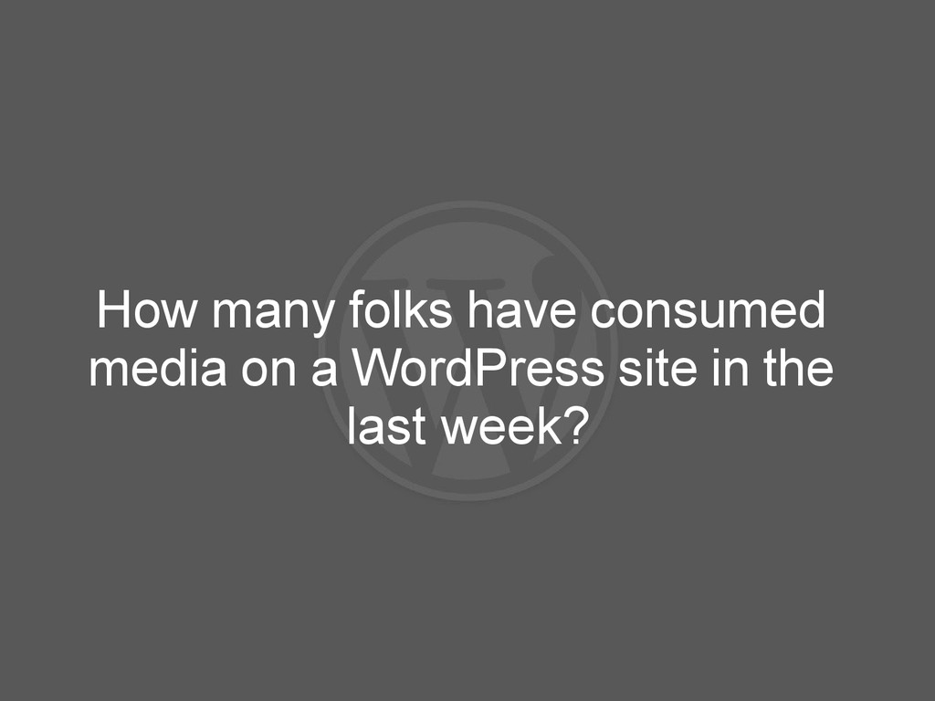 How many folks have consumed media on a WordPre...