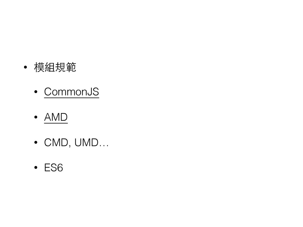 • 模組規範 • CommonJS • AMD • CMD, UMD… • ES6