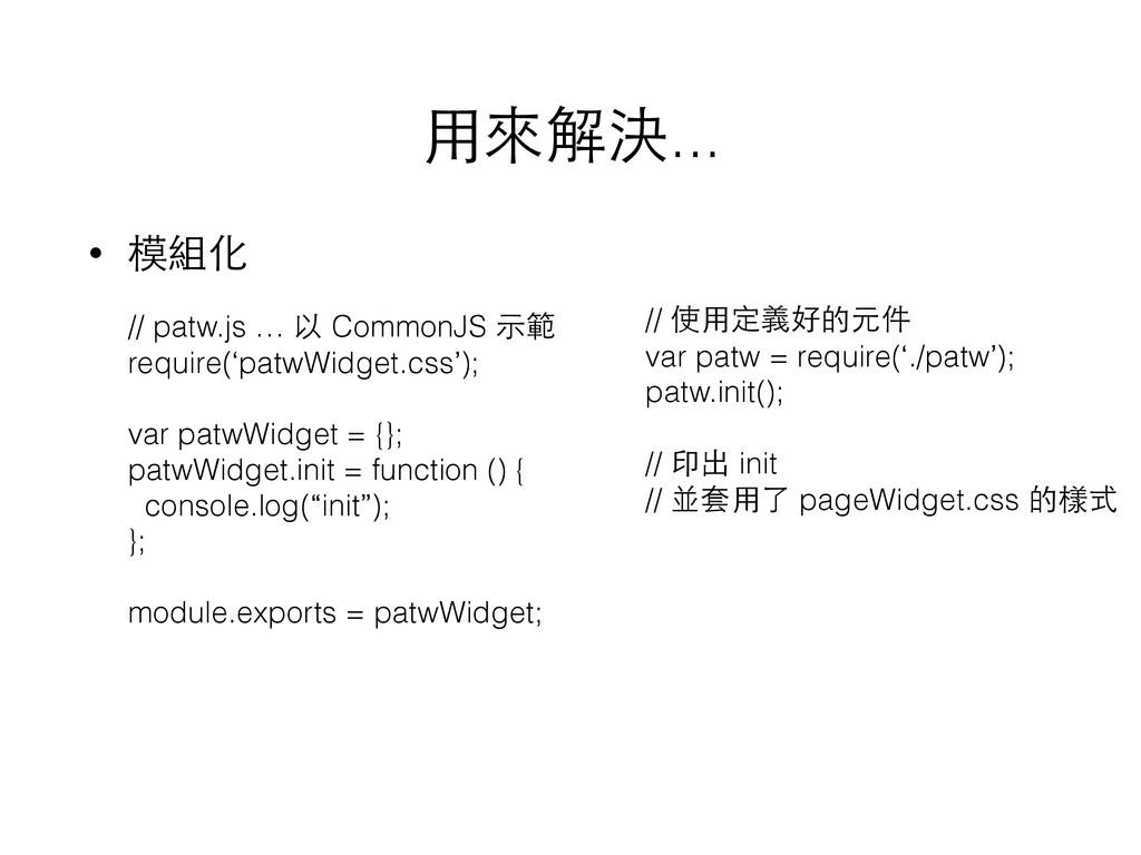 ⽤用來解決... • 模組化 // patw.js … 以 CommonJS ⽰示範 requ...