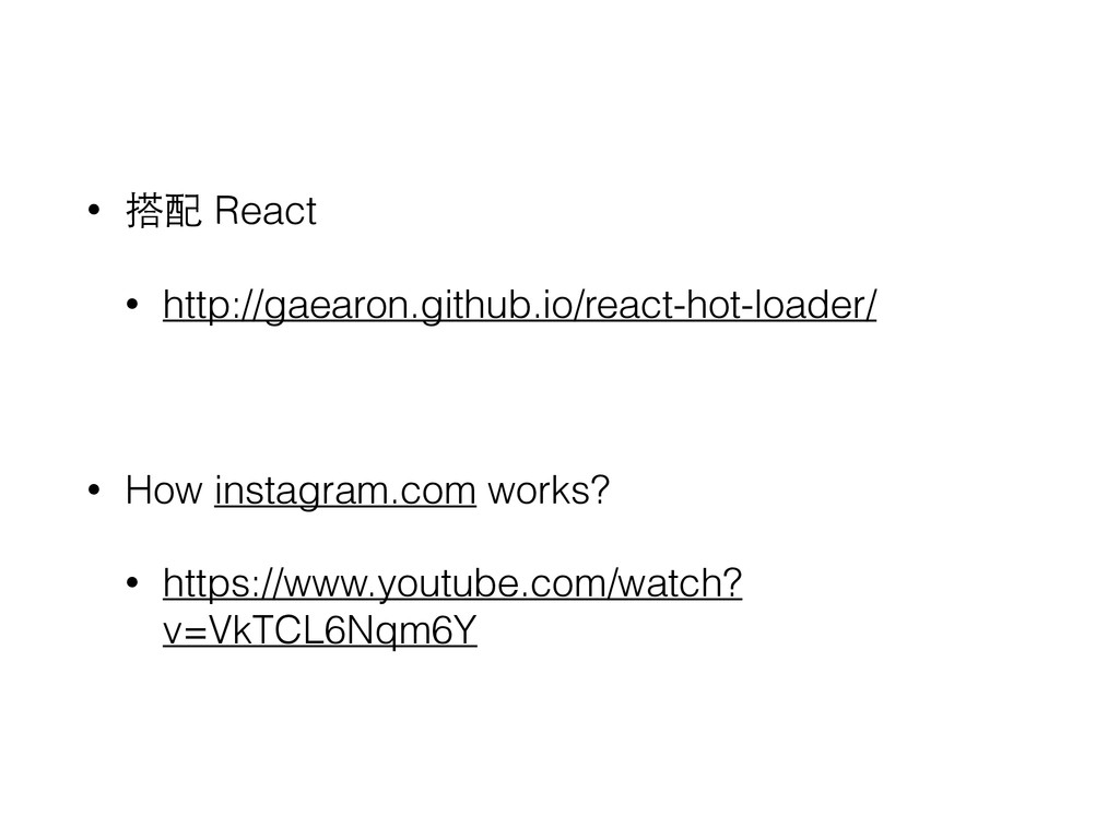 • 搭配 React • http://gaearon.github.io/react-hot...