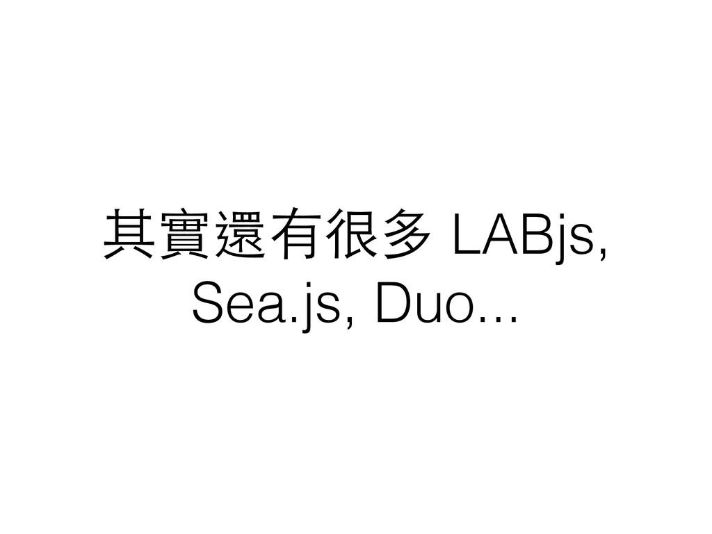 其實還有很多 LABjs, Sea.js, Duo...