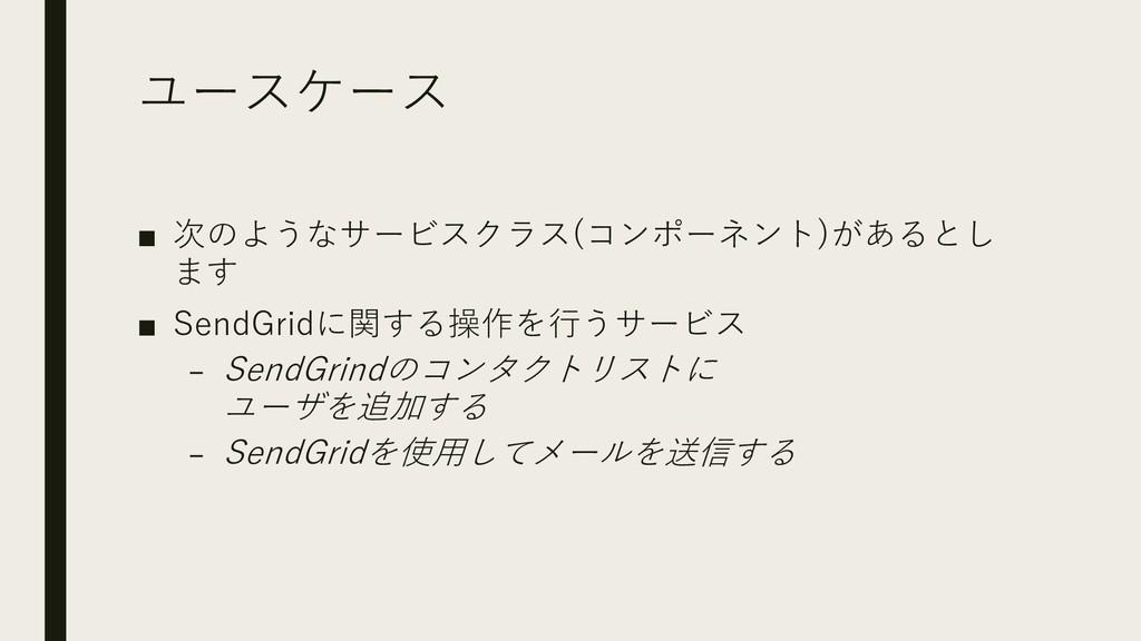 ユースケース ■ 次のようなサービスクラス(コンポーネント)があるとし ます ■ SendGr...