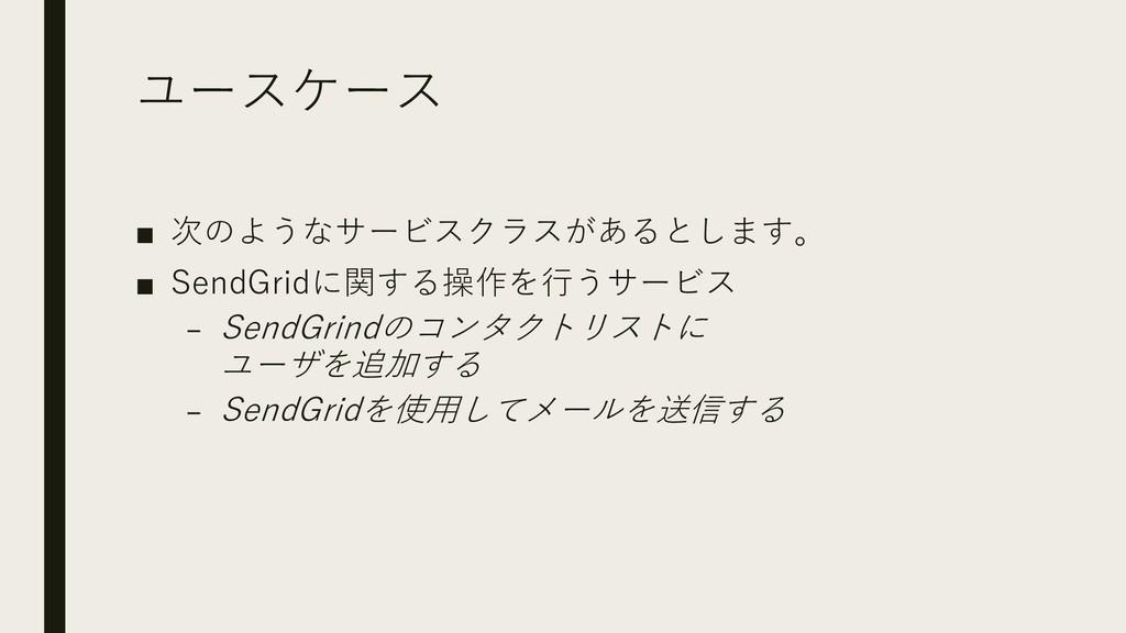 ユースケース ■ 次のようなサービスクラスがあるとします。 ■ SendGridに関する操作を...