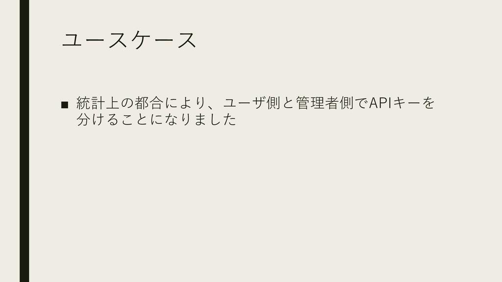 ユースケース ■ 統計上の都合により、ユーザ側と管理者側でAPIキーを 分けることになりました