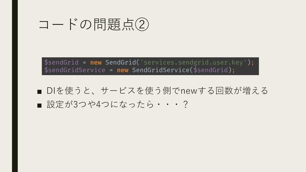 コードの問題点② ■ DIを使うと、サービスを使う側でnewする回数が増える ■ 設定が3つや...