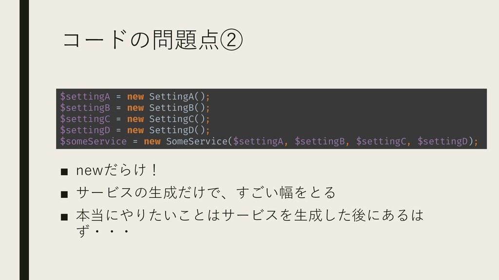 コードの問題点② ■ newだらけ! ■ サービスの生成だけで、すごい幅をとる ■ 本当にやり...