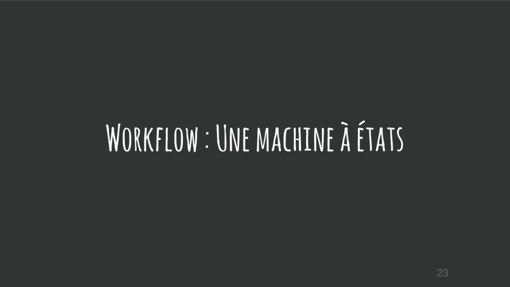 Workflow : Une machine à états 23