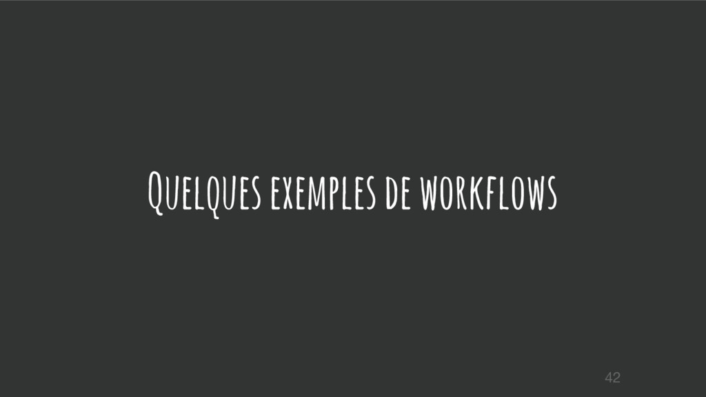 Quelques exemples de workflows 42