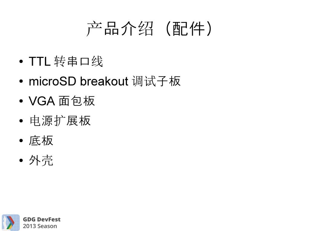 品介 (配件) 产 绍 ● TTL 串口 转 线 ● microSD breakout 子板 ...