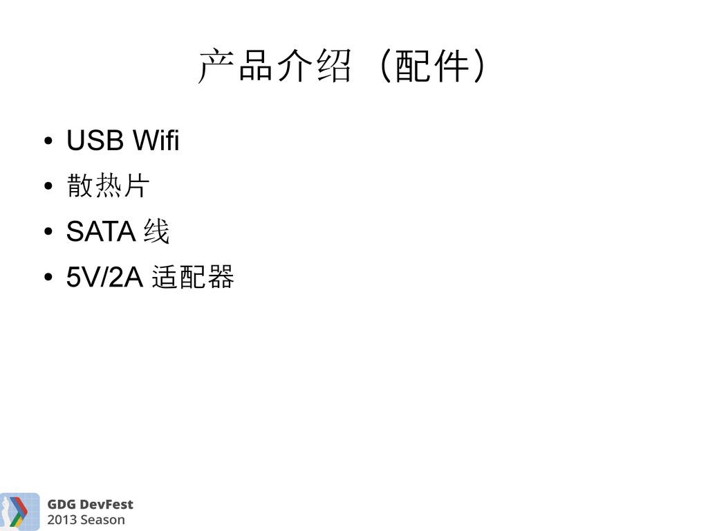 品介 (配件) 产 绍 ● USB Wifi ● 散 片 热 ● SATA 线 ● 5V/2A...