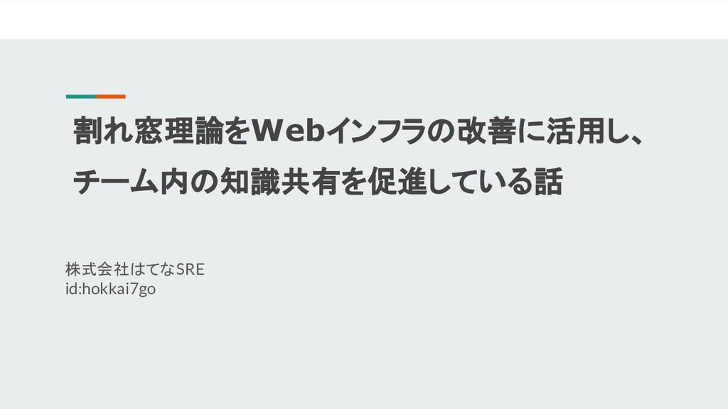 割れ窓理論をWebインフラの改善に活用し、 チーム内の知識共有を促進している話 株式会社はてな...