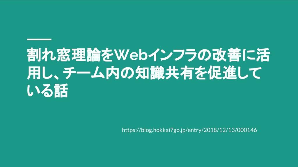 割れ窓理論をWebインフラの改善に活 用し、チーム内の知識共有を促進して いる話 https:...
