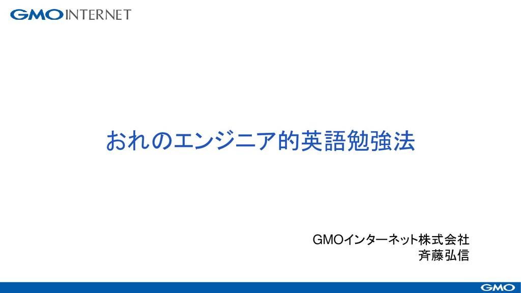 おれのエンジニア的英語勉強法 GMOインターネット株式会社 斉藤弘信