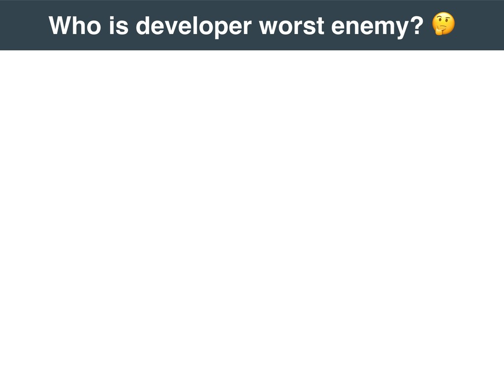 Who is developer worst enemy? !