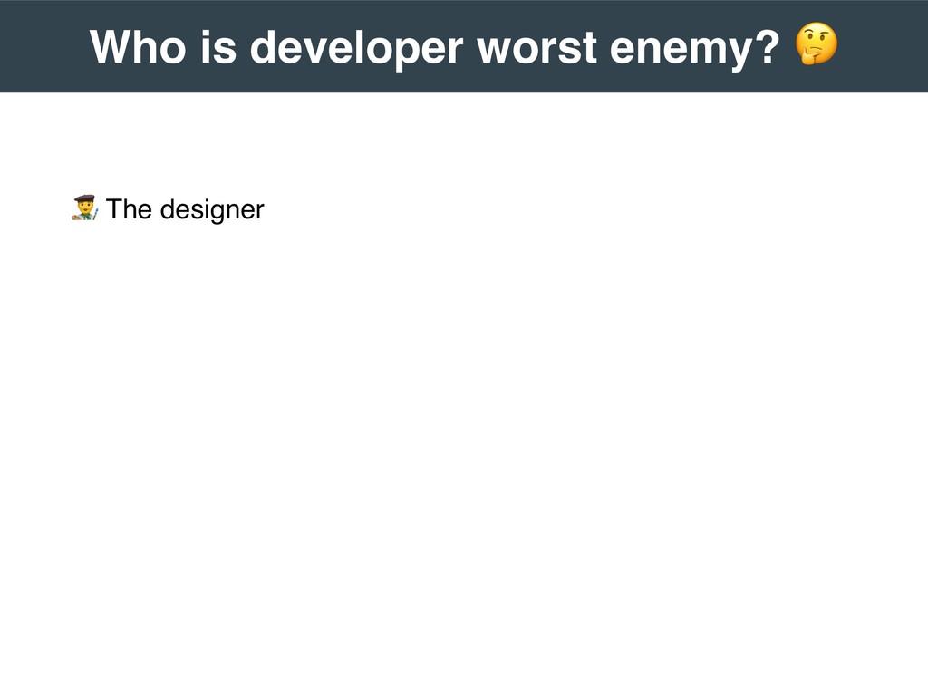 """ The designer  Who is developer worst enemy? ..."