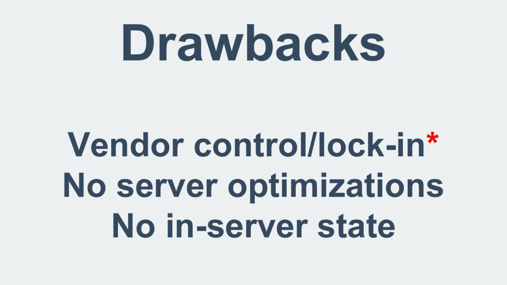 Drawbacks Vendor control/lock-in* No server opt...