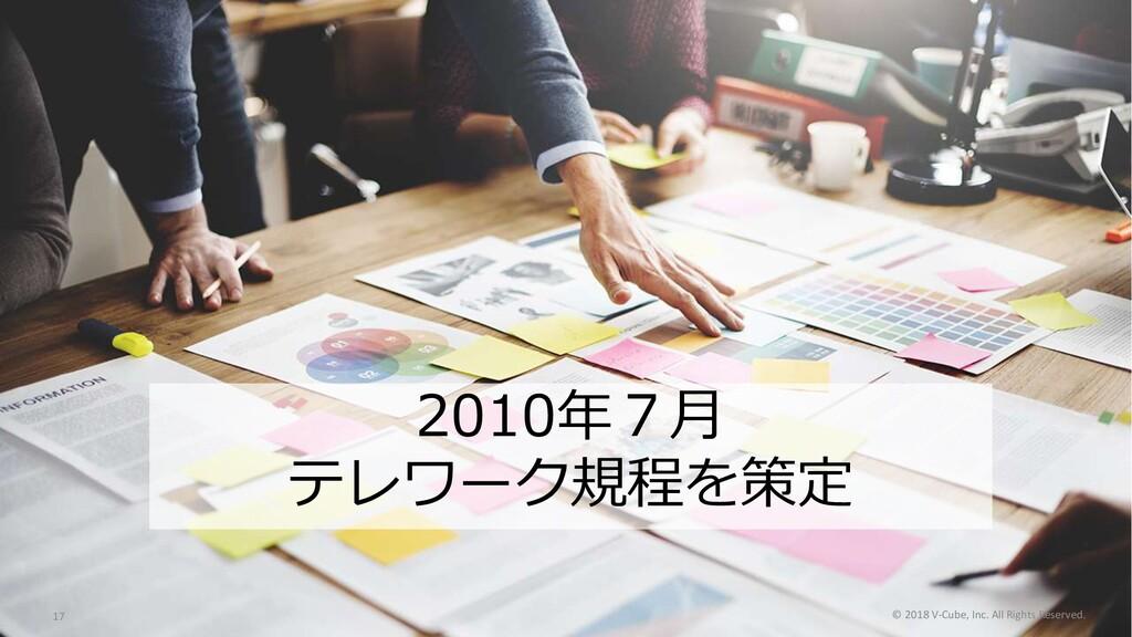 2010年7⽉ テレワーク規程を策定 © 2018 V-Cube, Inc. All Righ...